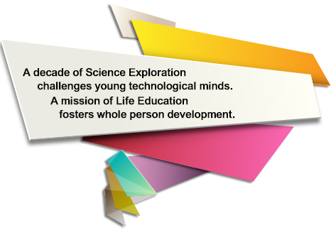 A decade of Science Exploration      challenges young technological minds. A mission of Life Education     fosters whole person development.